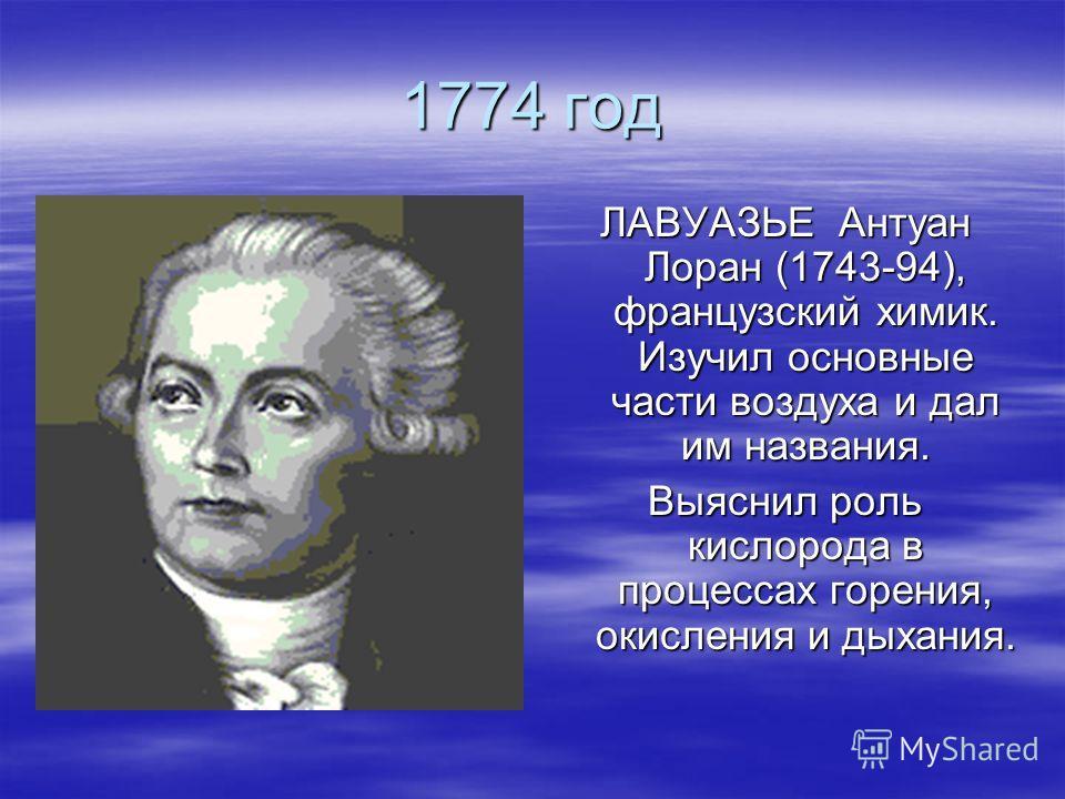 1774 год ЛАВУАЗЬЕ Антуан Лоран (1743-94), французский химик. Изучил основные части воздуха и дал им названия. Выяснил роль кислорода в процессах горения, окисления и дыхания.