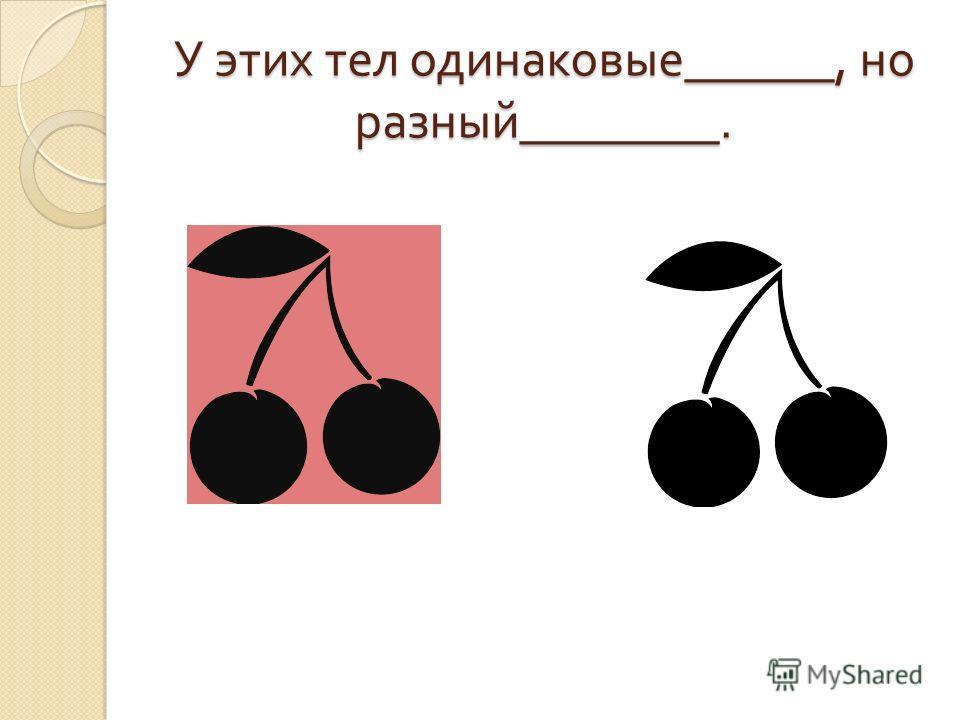 У этих тел одинаковые ______, но разный ________.