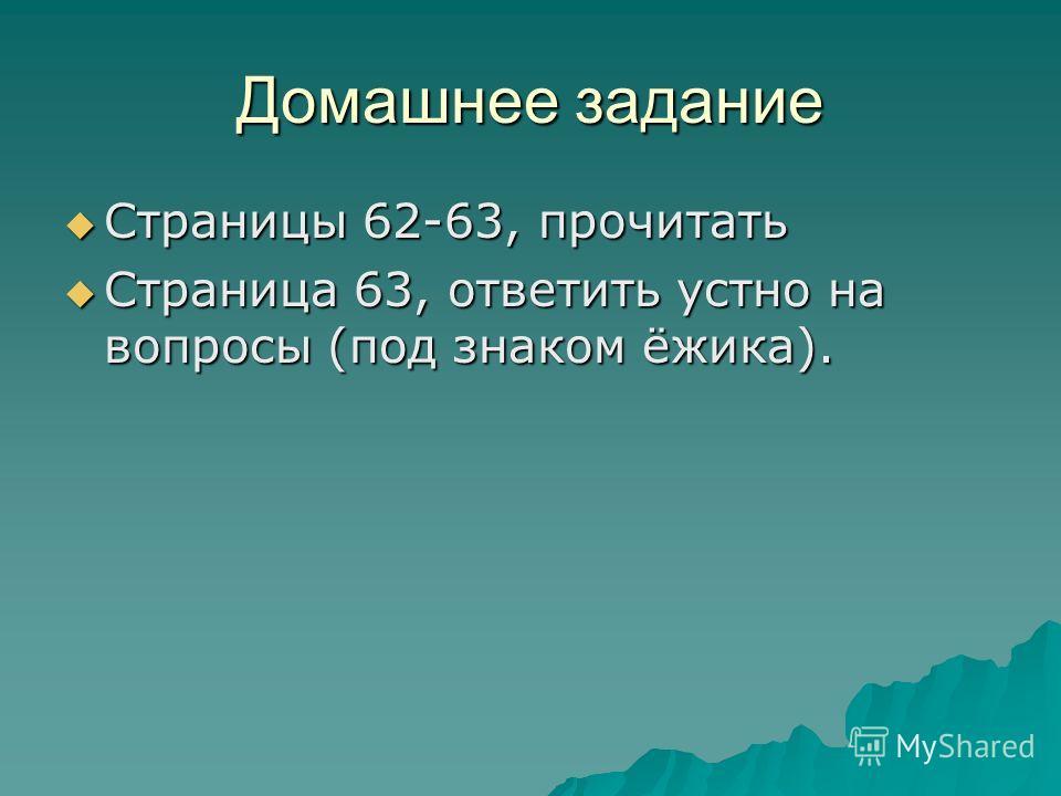 Домашнее задание Страницы 62-63, прочитать Страницы 62-63, прочитать Страница 63, ответить устно на вопросы (под знаком ёжика). Страница 63, ответить устно на вопросы (под знаком ёжика).