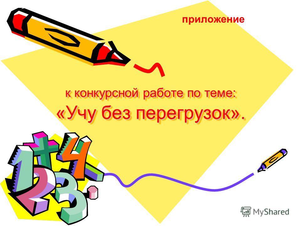 к конкурсной работе по теме: «Учу без перегрузок». приложение
