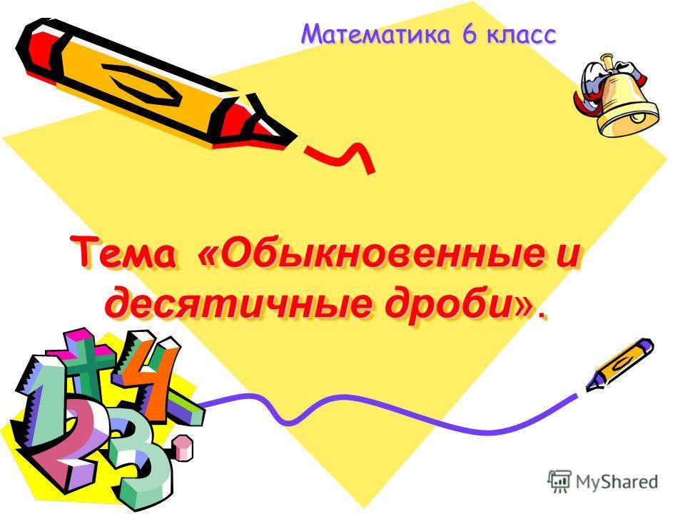 Тема «Обыкновенные и десятичные дроби». Математика 6 класс