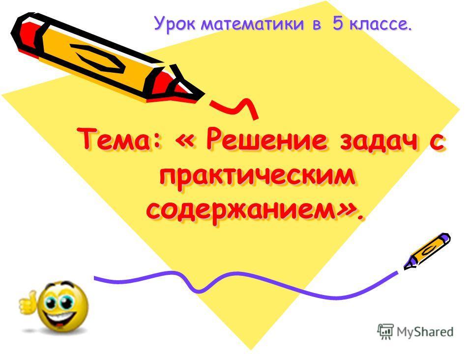 Тема: « Решение задач с практическим содержанием». Тема: « Решение задач с практическим содержанием». Урок математики в 5 классе. Урок математики в 5 классе.