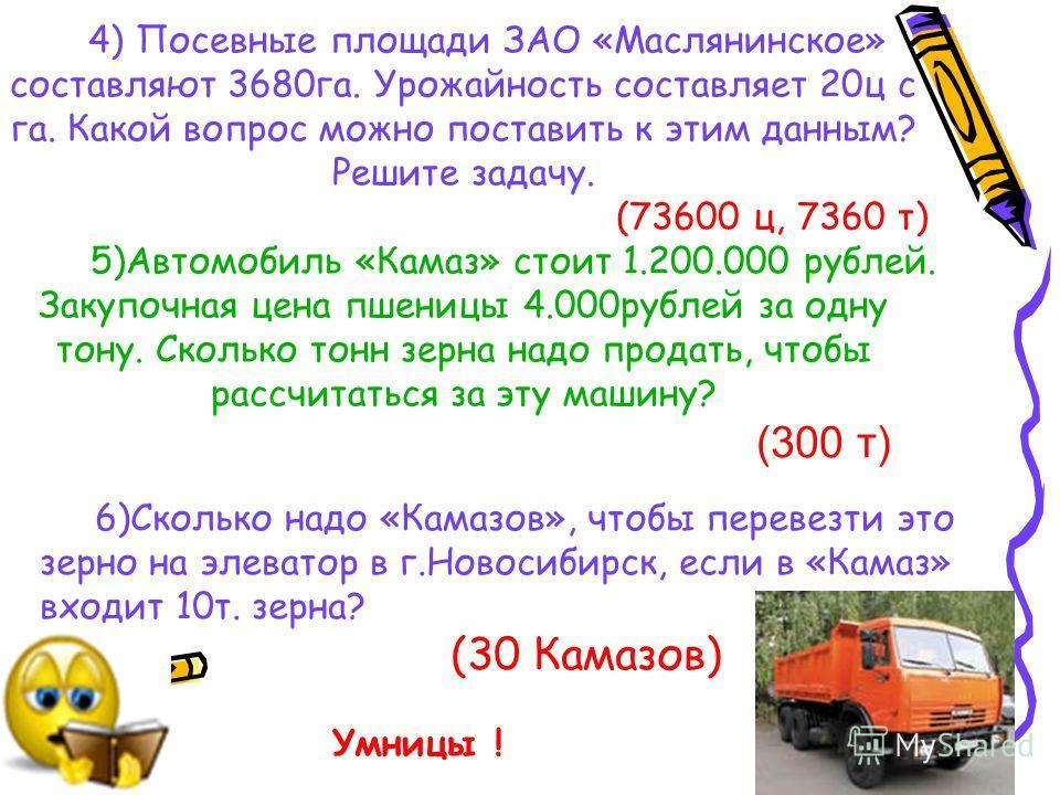 4) Посевные площади ЗАО «Маслянинское» составляют 3680га. Урожайность составляет 20ц с га. Какой вопрос можно поставить к этим данным? Решите задачу. (73600 ц, 7360 т) 5)Автомобиль «Камаз» стоит 1.200.000 рублей. Закупочная цена пшеницы 4.000рублей з