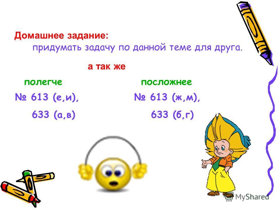 Домашнее задание: придумать задачу по данной теме для друга. а так же полегчепосложнее 613 (е,и), 633 (а,в) 613 (ж,м), 633 (б,г)