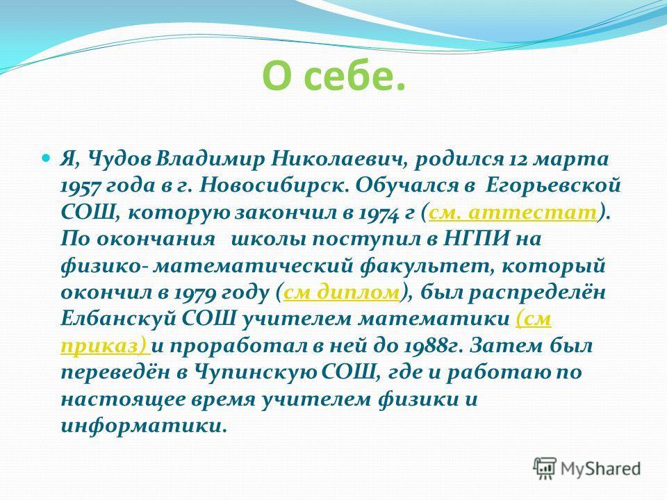 О себе. Я, Чудов Владимир Николаевич, родился 12 марта 1957 года в г. Новосибирск. Обучался в Егорьевской СОШ, которую закончил в 1974 г (см. аттестат). По окончания школы поступил в НГПИ на физико- математический факультет, который окончил в 1979 го