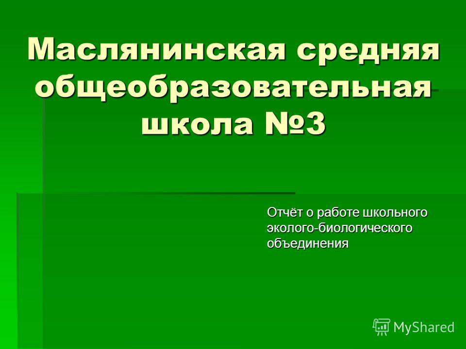 Маслянинская средняя общеобразовательная школа 3 Отчёт о работе школьного эколого-биологического объединения