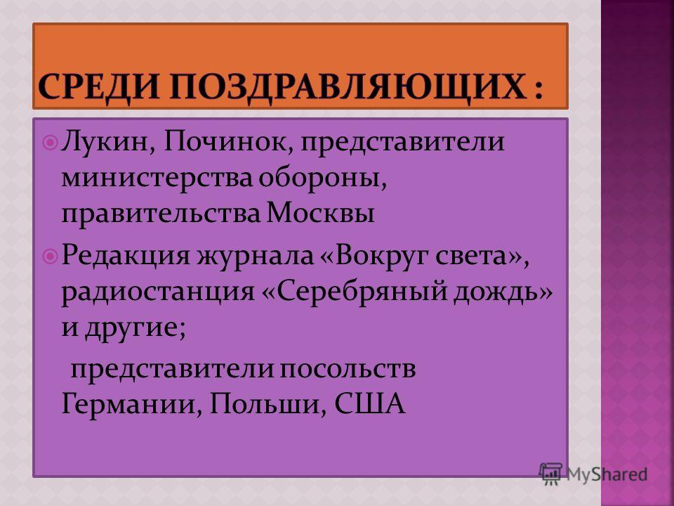 Лукин, Починок, представители министерства обороны, правительства Москвы Редакция журнала «Вокруг света», радиостанция «Серебряный дождь» и другие; представители посольств Германии, Польши, США