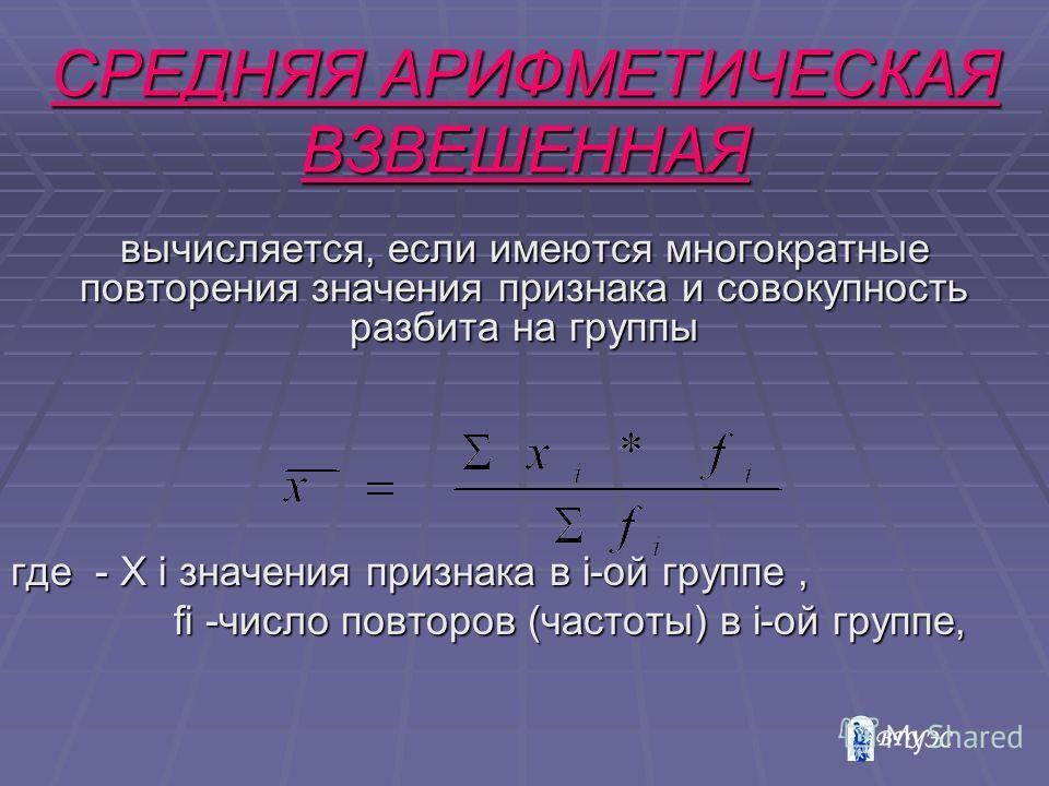 вычисляется, если имеются многократные повторения значения признака и совокупность разбита на группы где - Х i значения признака в i-ой группе, fi -число повторов (частоты) в i-ой группе, fi -число повторов (частоты) в i-ой группе, СРЕДНЯЯ АРИФМЕТИЧЕ