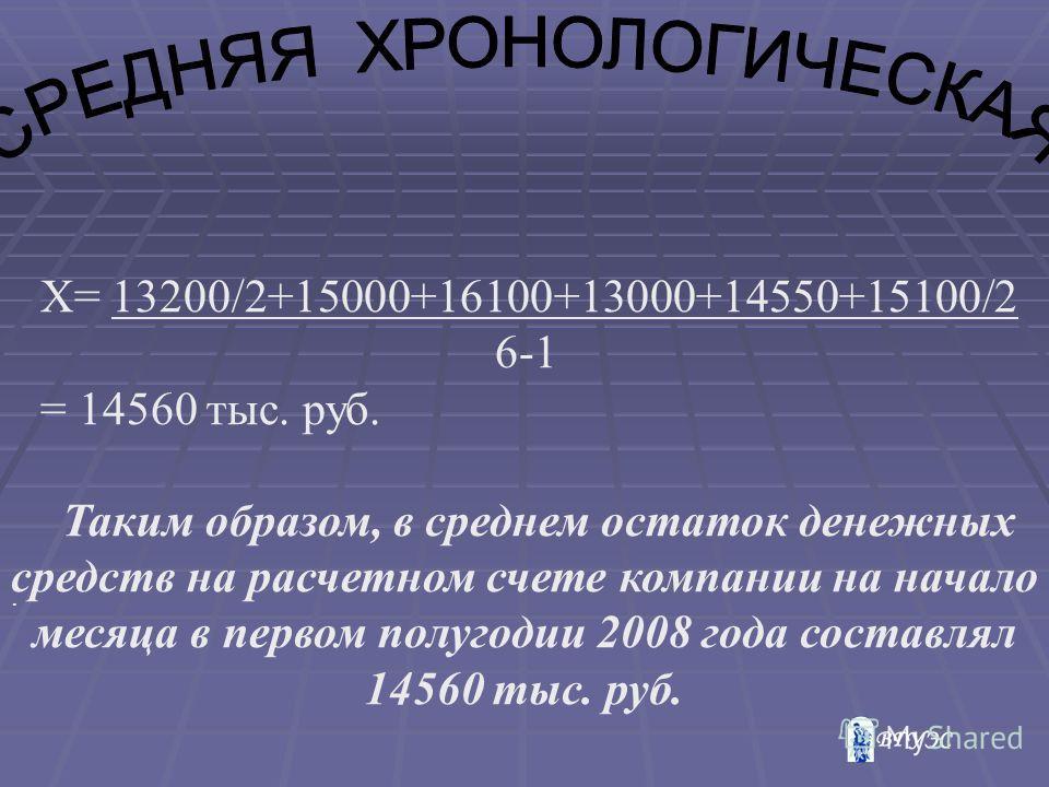 . Х= 13200/2+15000+16100+13000+14550+15100/2 6-1 = 14560 тыс. руб. Таким образом, в среднем остаток денежных средств на расчетном счете компании на начало месяца в первом полугодии 2008 года составлял 14560 тыс. руб.