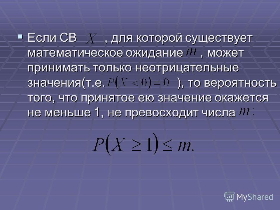 Если СВ, для которой существует математическое ожидание, может принимать только неотрицательные значения(т.е. ), то вероятность того, что принятое ею значение окажется не меньше 1, не превосходит числа Если СВ, для которой существует математическое о