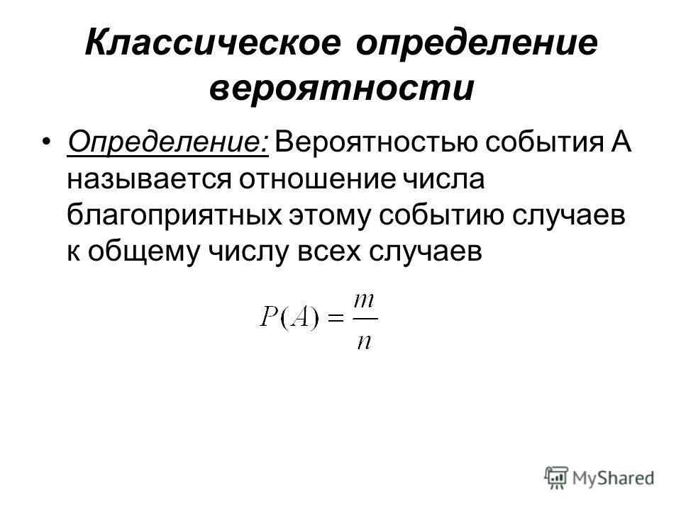 Классическое определение вероятности Определение: Вероятностью события А называется отношение числа благоприятных этому событию случаев к общему числу всех случаев