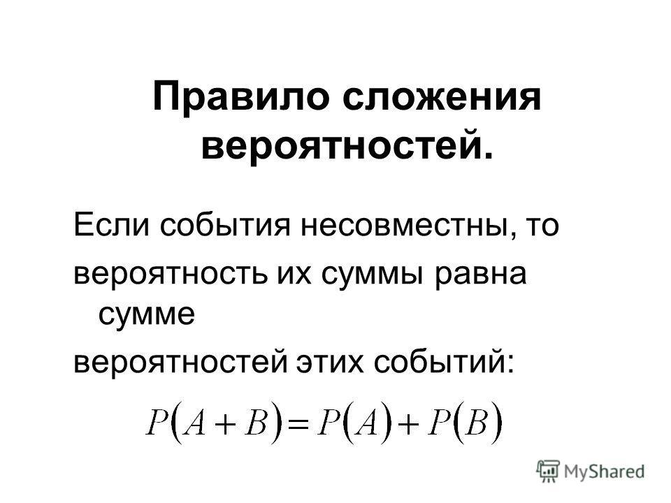 Если события несовместны, то вероятность их суммы равна сумме вероятностей этих событий: Правило сложения вероятностей.
