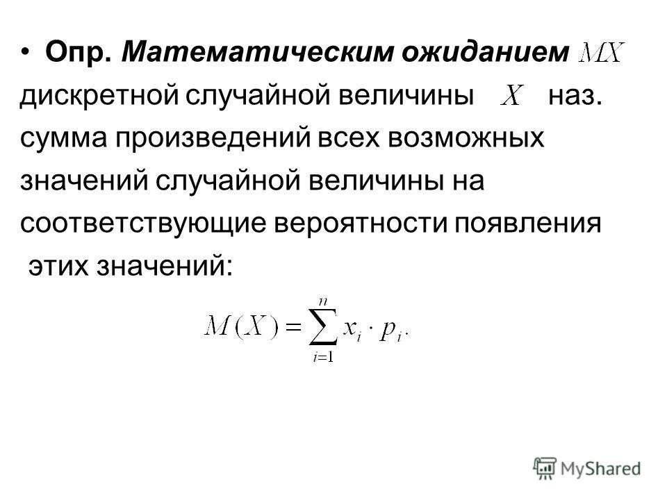 Опр. Математическим ожиданием дискретной случайной величины наз. сумма произведений всех возможных значений случайной величины на соответствующие вероятности появления этих значений:
