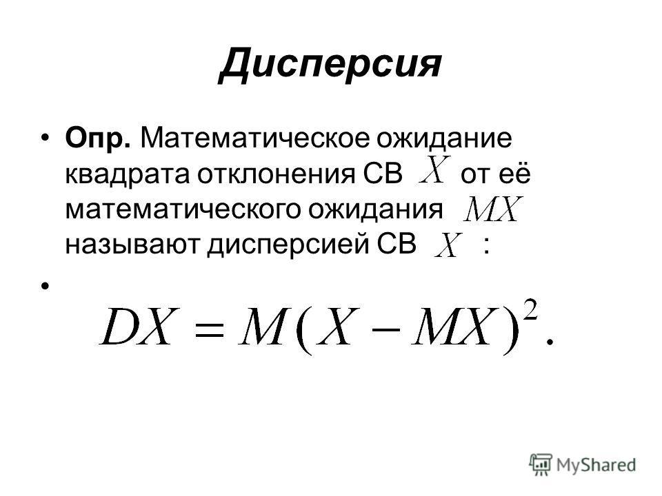 Дисперсия Опр. Математическое ожидание квадрата отклонения СВ от её математического ожидания называют дисперсией СВ :
