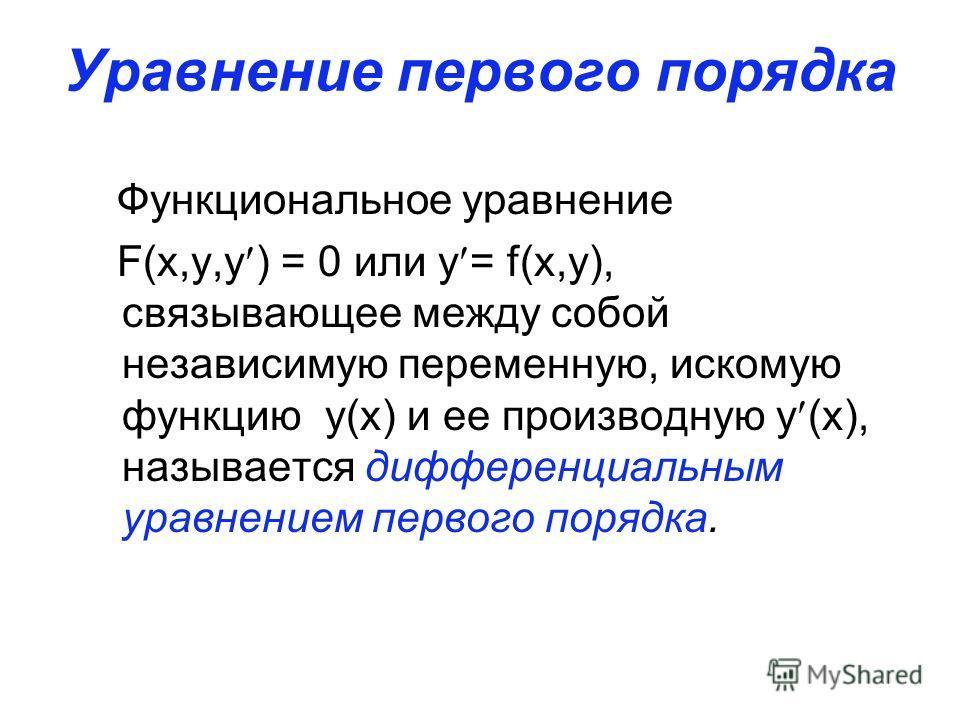 Уравнение первого порядка Функциональное уравнение F(x,y,y ) = 0 или y = f(x,y), связывающее между собой независимую переменную, искомую функцию y(x) и ее производную y (x), называется дифференциальным уравнением первого порядка.