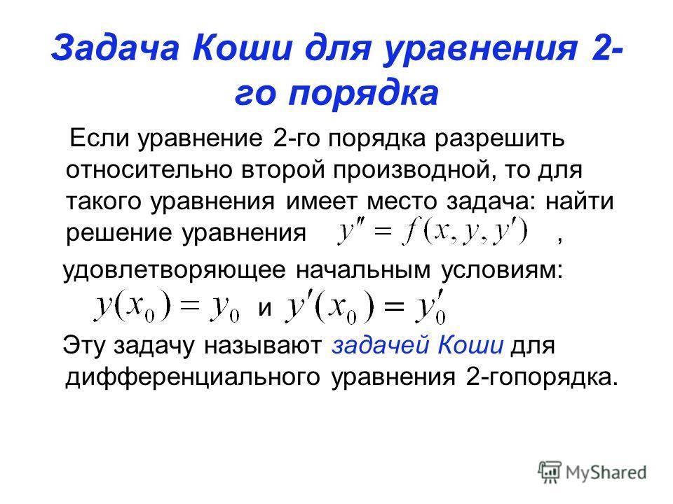 Задача Коши для уравнения 2- го порядка Если уравнение 2-го порядка разрешить относительно второй производной, то для такого уравнения имеет место задача: найти решение уравнения, удовлетворяющее начальным условиям: и Эту задачу называют задачей Коши