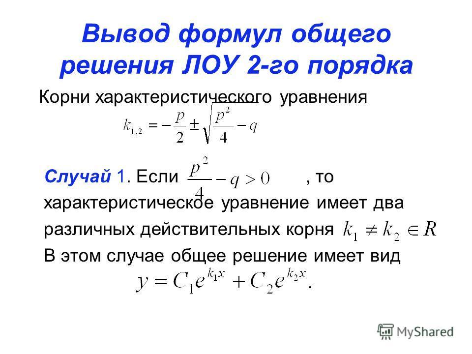 Вывод формул общего решения ЛОУ 2-го порядка Корни характеристического уравнения Случай 1. Если, то характеристическое уравнение имеет два различных действительных корня В этом случае общее решение имеет вид.