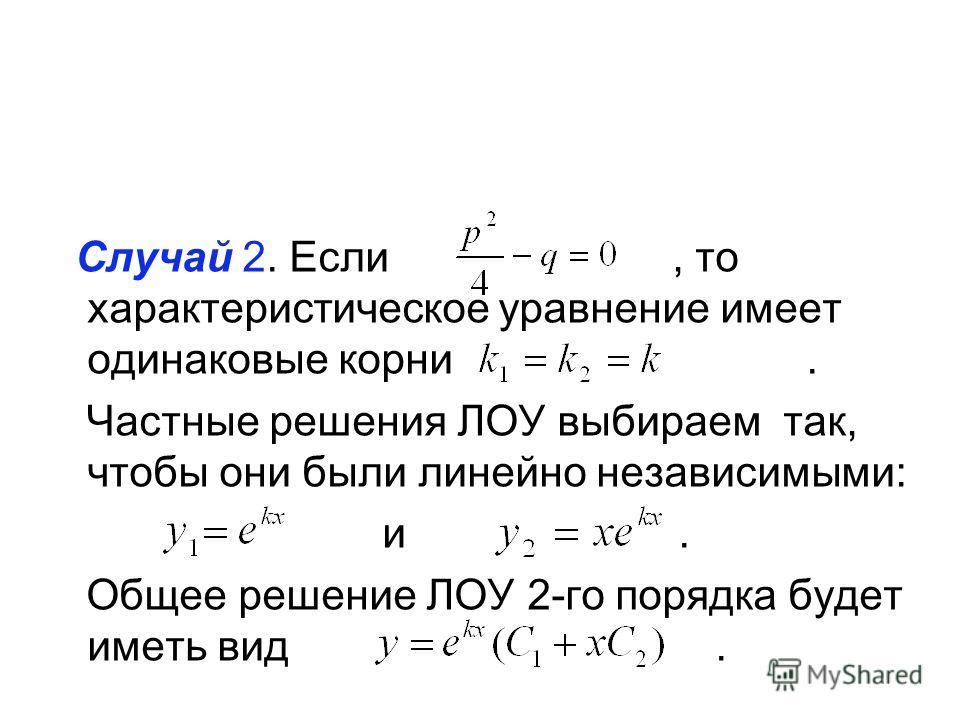 Случай 2. Если, то характеристическое уравнение имеет одинаковые корни. Частные решения ЛОУ выбираем так, чтобы они были линейно независимыми: и. Общее решение ЛОУ 2-го порядка будет иметь вид.