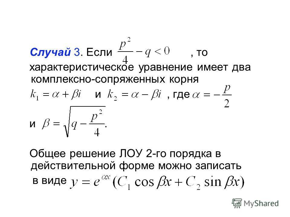 Случай 3. Если, то характеристическое уравнение имеет два комплексно-сопряженных корня и, где и. Общее решение ЛОУ 2-го порядка в действительной форме можно записать в виде