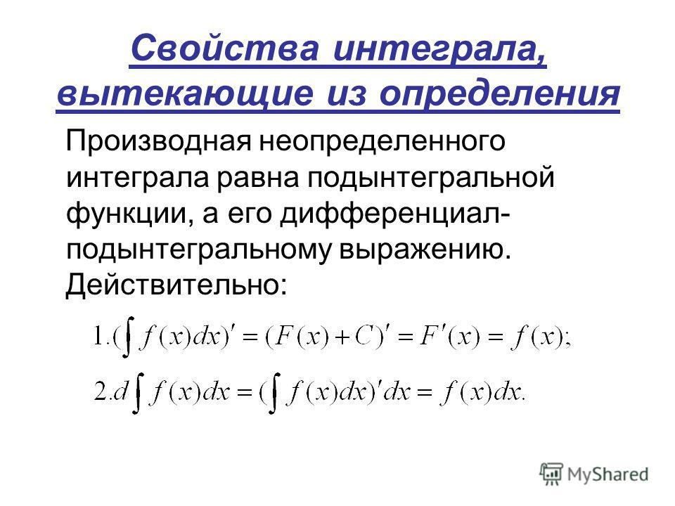 Свойства интеграла, вытекающие из определения Производная неопределенного интеграла равна подынтегральной функции, а его дифференциал- подынтегральному выражению. Действительно: