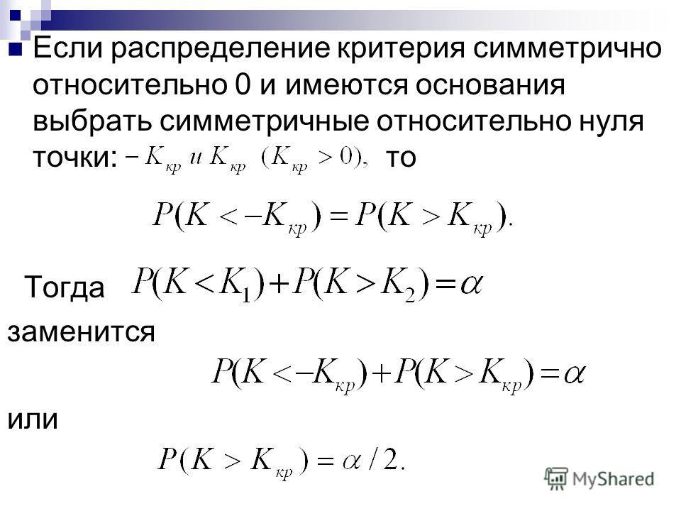 Если распределение критерия симметрично относительно 0 и имеются основания выбрать симметричные относительно нуля точки: то Тогда заменится или