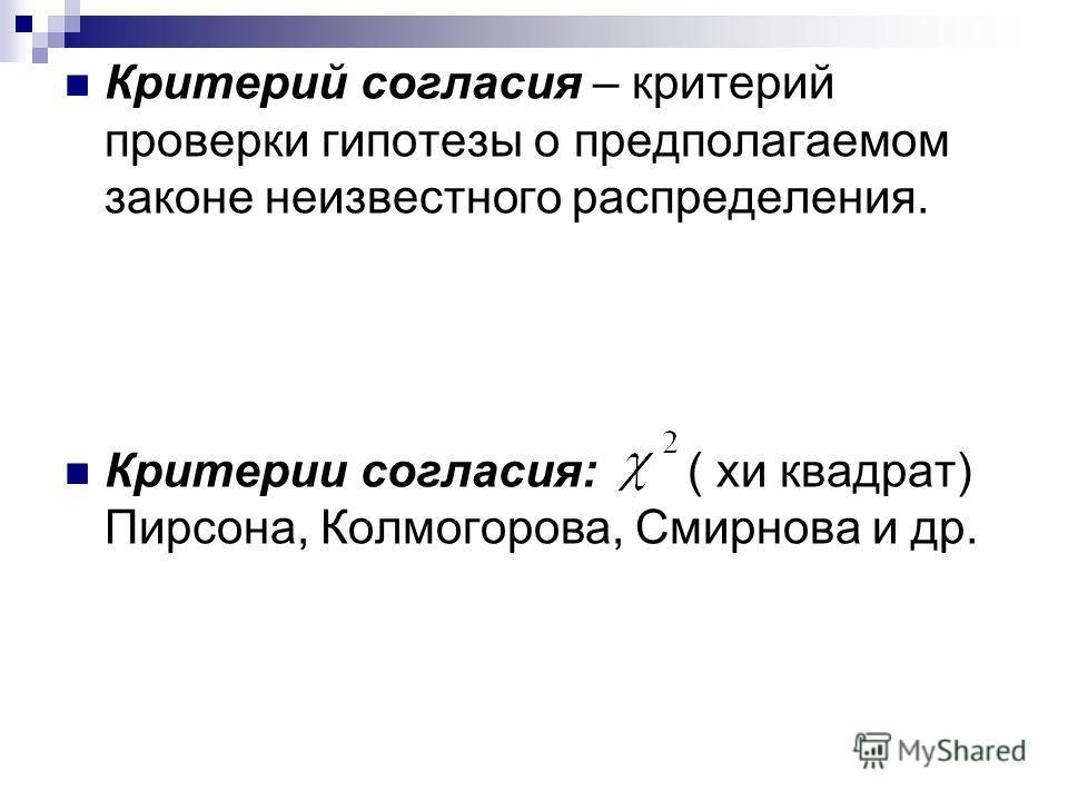 Критерий согласия – критерий проверки гипотезы о предполагаемом законе неизвестного распределения. Критерии согласия: ( хи квадрат) Пирсона, Колмогорова, Смирнова и др.