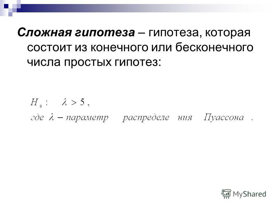 Сложная гипотеза – гипотеза, которая состоит из конечного или бесконечного числа простых гипотез: