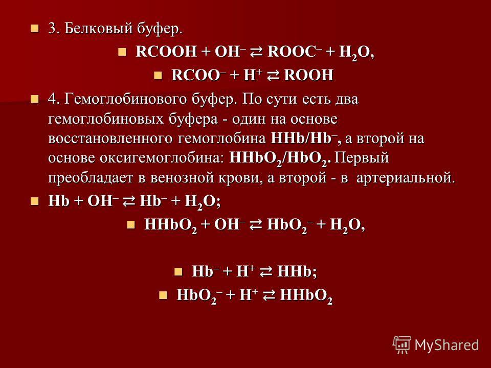 3. Белковый буфер. 3. Белковый буфер. RСООН + ОН – RООС – + Н 2 О, RСООН + ОН – RООС – + Н 2 О, RСОО – + Н + RООН RСОО – + Н + RООН 4. Гемоглобинового буфер. По сути есть два гемоглобиновых буфера - один на основе восстановленного гемоглобина ННb/Нb
