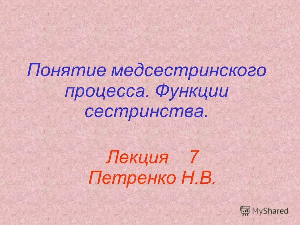 Понятие медсестринского процесса. Функции сестринства. Лекция 7 Петренко Н.В.