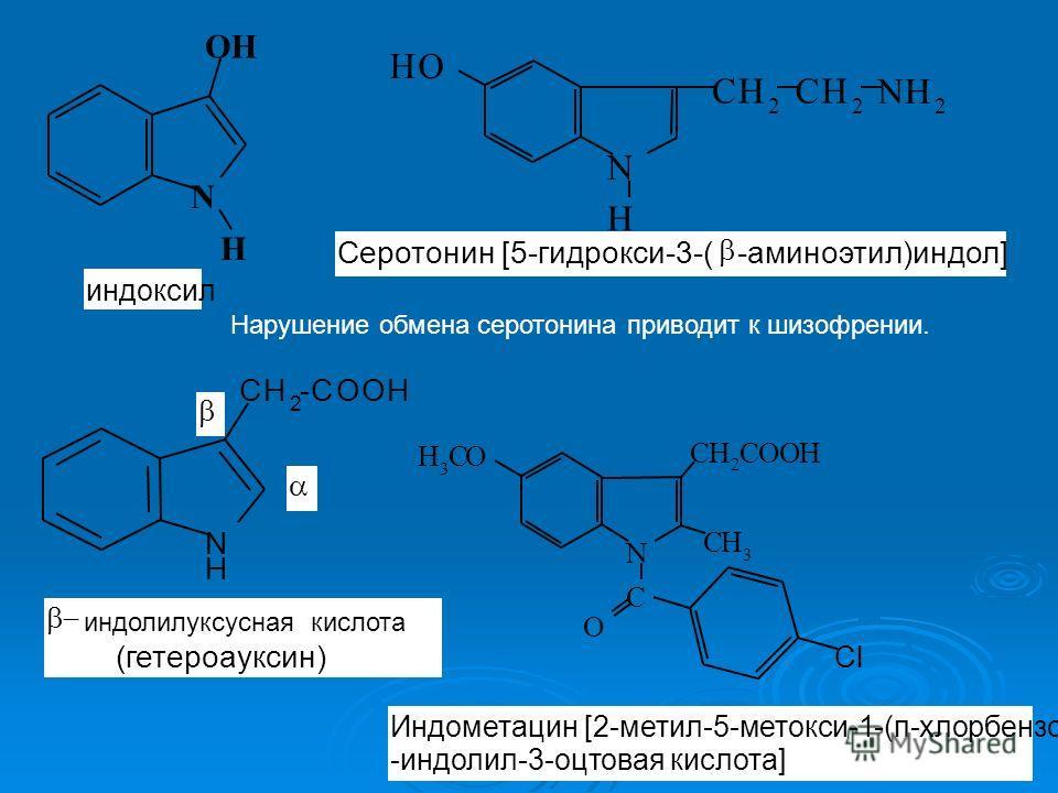Нарушение обмена серотонина приводит к шизофрении. N OH H индоксил N СH 2 H СH 2 NH 2 OH Серотонин [5-гидрокси-3-( -аминоэтил)индол] N H CH 2 -COOH индолилуксусная кислота (гетероауксин) H 3 C N CH 2 COOH C O CH 3 O Cl Индометацин [2-метил-5-метокси-