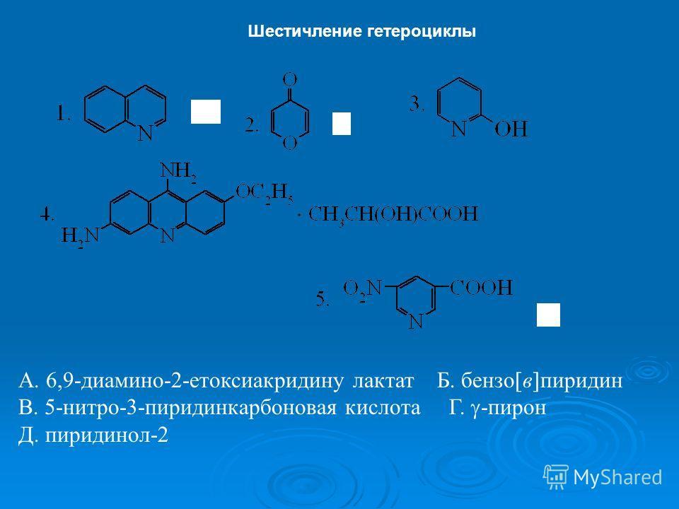 Шестичление гетероциклы А. 6,9-диамино-2-етоксиакридину лактат Б. бензо в пиридин В. 5-нитро-3-пиридинкарбоновая кислота Г. -пирон Д. пиридинол-2