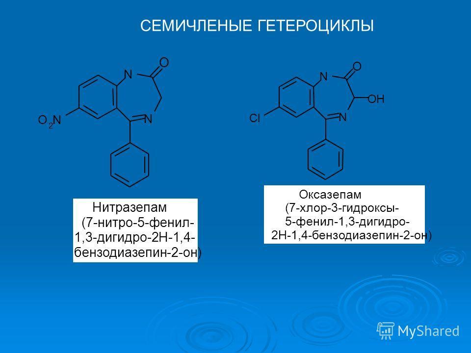 СЕМИЧЛЕНЫЕ ГЕТЕРОЦИКЛЫ N N O O 2 N Нитразепам (7-нитро-5-фенил- 1,3-дигидро-2Н-1,4- бензодиазепин-2-он) N N O Cl OH Оксазепам (7-хлор-3-гидроксы- 5-фенил-1,3-дигидро- 2Н-1,4-бензодиазепин-2-он)