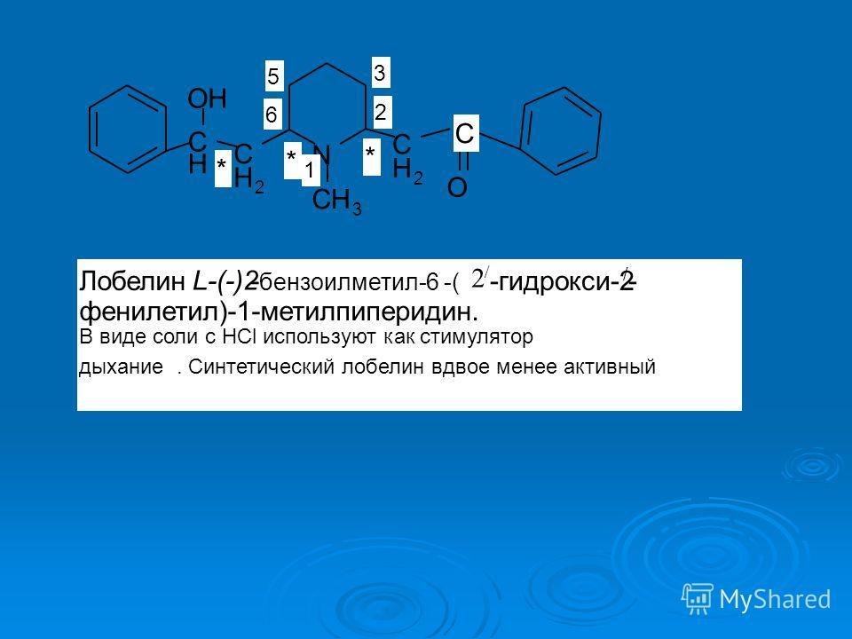 O N C H 2 C H 2 C H CH 3 OH * C * * 1 2 3 5 6 Лобелин L-(-)2 - бензоилметил-6 -( -гидрокси-2 / - фенилетил)-1-метилпиперидин. В виде соли с HCl используют как стимулятор дыхание. Синтетический лобелин вдвое менее активный