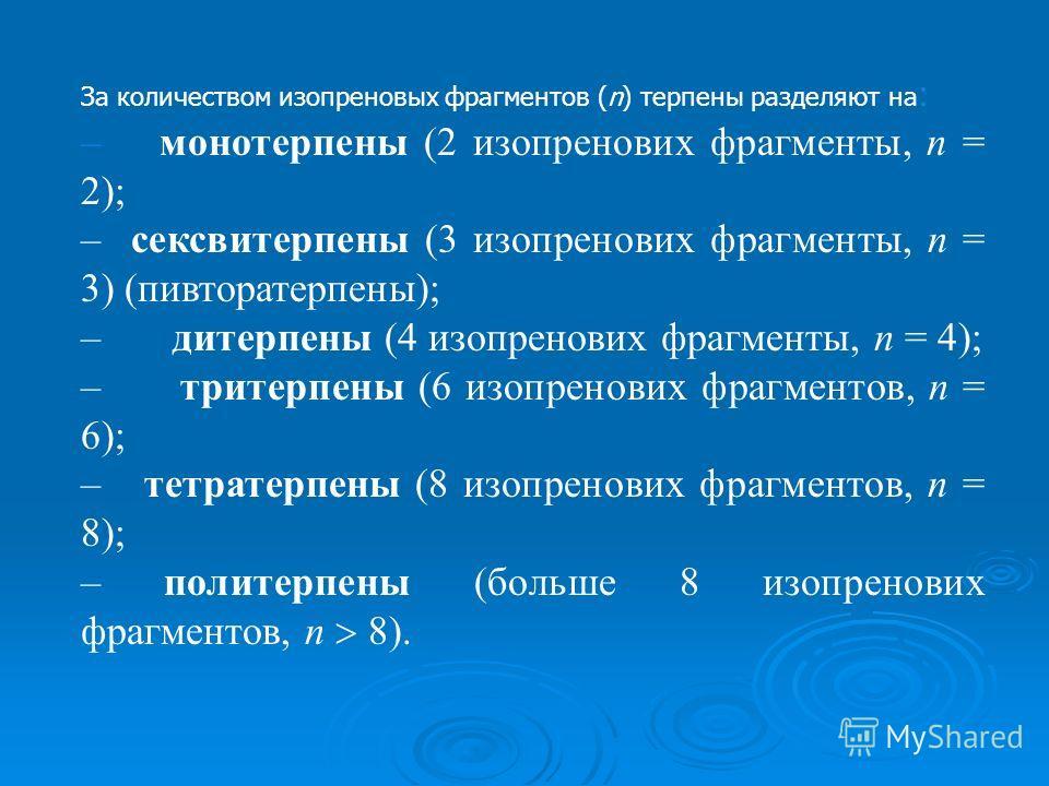 За количеством изопреновых фрагментов (n) терпены разделяют на : – монотерпены (2 изопренових фрагменты, n = 2); – сексвитерпены (3 изопренових фрагменты, n = 3) (пивторатерпены); – дитерпены (4 изопренових фрагменты, n = 4); – тритерпены (6 изопрено