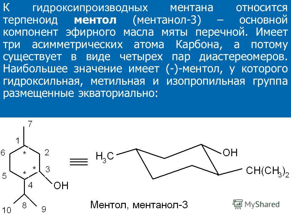 К гидроксипроизводных ментана относится терпеноид ментол (ментанол-3) – основной компонент эфирного масла мяты перечной. Имеет три асимметрических атома Карбона, а потому существует в виде четырех пар диастереомеров. Наибольшее значение имеет (-)-мен