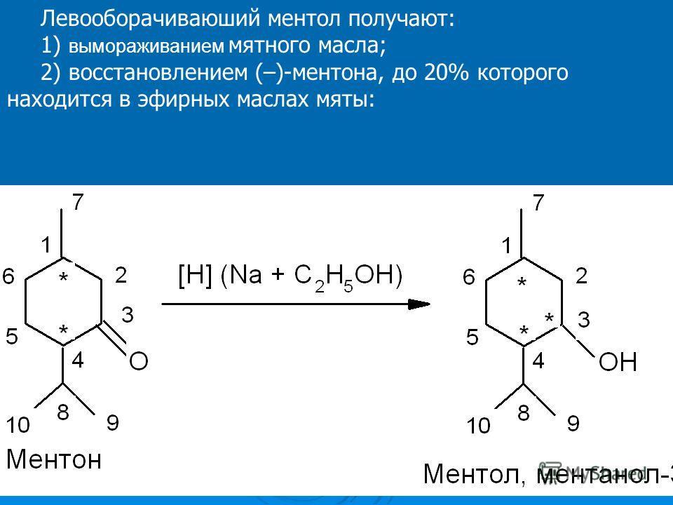 Левооборачиваюший ментол получают: 1) вымораживанием мятного масла; 2) восстановлением (–)-ментона, до 20% которого находится в эфирных маслах мяты:
