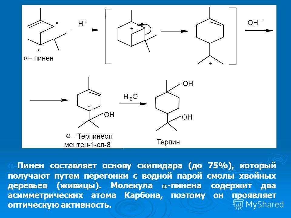 - Пинен составляет основу скипидара (до 75%), который получают путем перегонки с водной парой смолы хвойных деревьев (живицы). Молекула -пинена содержит два асимметрических атома Карбона, поэтому он проявляет оптическую активность.