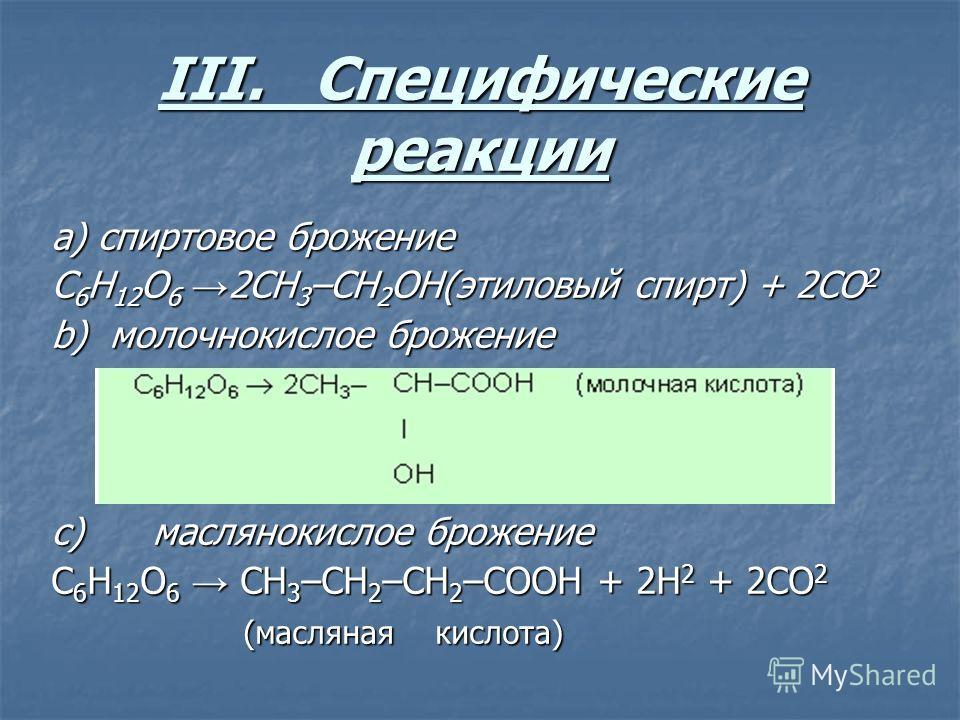 III. Специфические реакции a) спиртовое брожение C 6 H 12 O 6 2CH 3 –CH 2 OH(этиловый спирт) + 2CO 2 b) молочнокислое брожение c) маслянокислое брожение C 6 H 12 O 6 CH 3 –CH 2 –СН 2 –СОOH + 2Н 2 + 2CO 2 (масляная кислота)