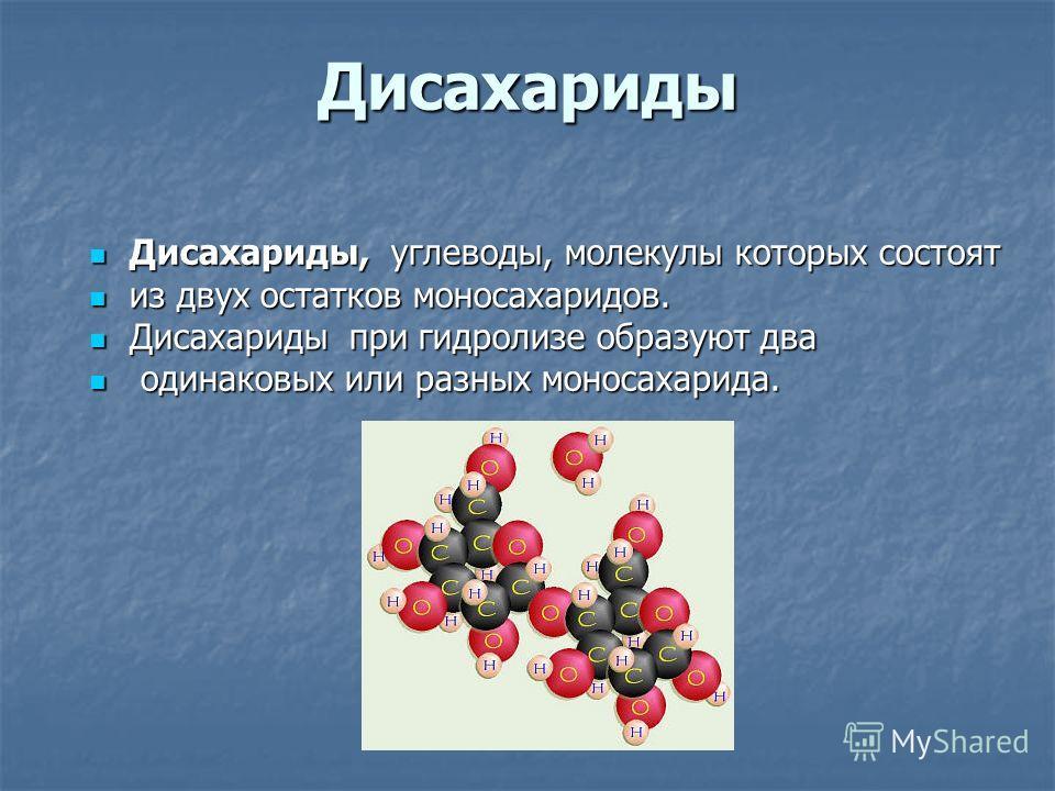 Дисахариды Дисахариды, углеводы, молекулы которых состоят Дисахариды, углеводы, молекулы которых состоят из двух остатков моносахаридов. из двух остатков моносахаридов. Дисахариды при гидролизе образуют два Дисахариды при гидролизе образуют два одина