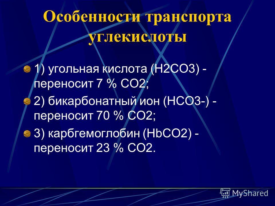 Особенности транспорта углекислоты 1) угольная кислота (Н2СО3) - переносит 7 % СО2; 2) бикарбонатный ион (НСО3-) - переносит 70 % СО2; 3) карбгемоглобин (НbCO2) - переносит 23 % СО2.