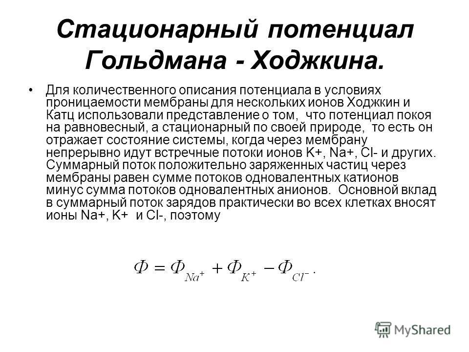 Стационарный потенциал Гольдмана - Ходжкина. Для количественного описания потенциала в условиях проницаемости мембраны для нескольких ионов Ходжкин и Катц использовали представление о том, что потенциал покоя на равновесный, а стационарный по своей п
