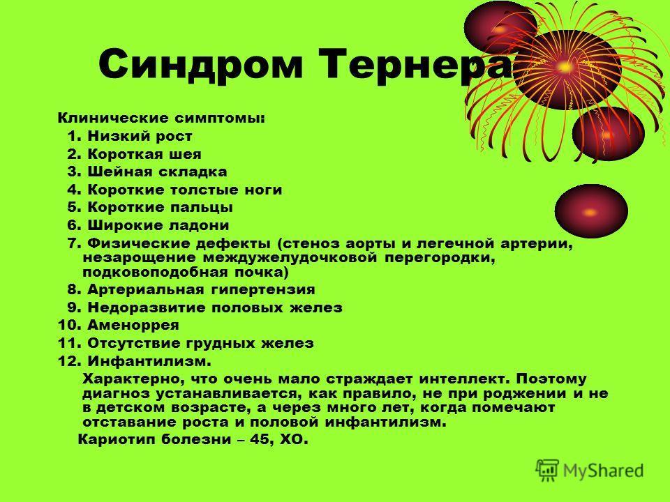 Синдром Тернера Клинические симптомы: 1. Низкий рост 2. Короткая шея 3. Шейная складка 4. Короткие толстые ноги 5. Короткие пальцы 6. Широкие ладони 7. Физические дефекты (стеноз аорты и легечной артерии, незарощение междужелудочковой перегородки, по