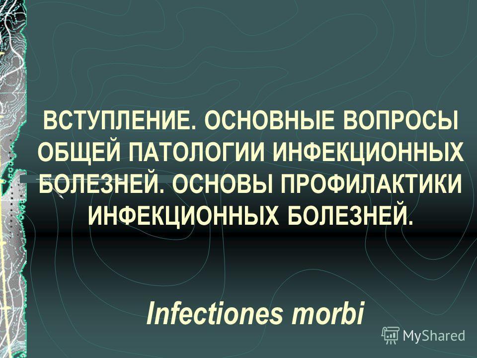 ВСТУПЛЕНИЕ. ОСНОВНЫЕ ВОПРОСЫ ОБЩЕЙ ПАТОЛОГИИ ИНФЕКЦИОННЫХ БОЛЕЗНЕЙ. ОСНОВЫ ПРОФИЛАКТИКИ ИНФЕКЦИОННЫХ БОЛЕЗНЕЙ. Infectiones morbi