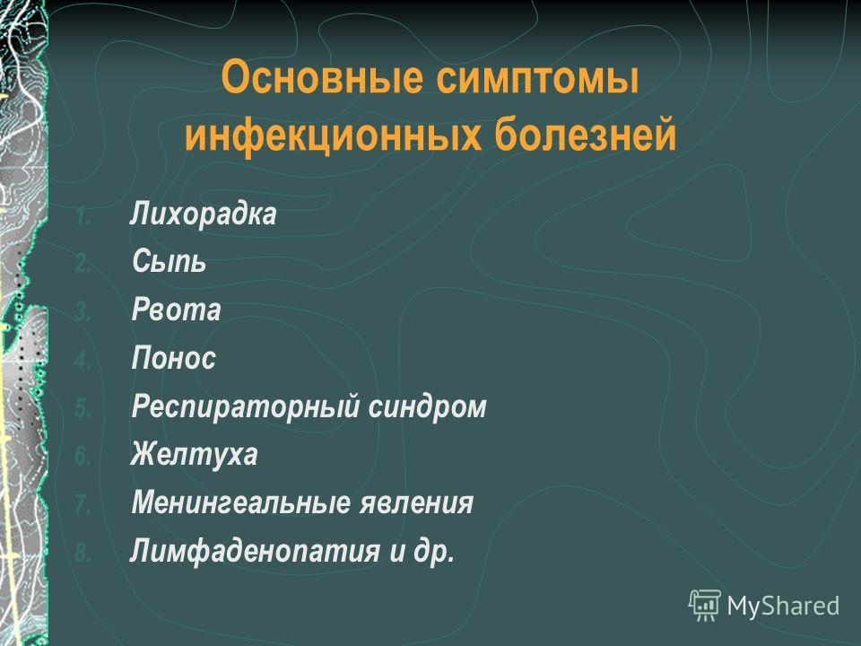 Основные симптомы инфекционных болезней 1. Лихорадка 2. Сыпь 3. Рвота 4. Понос 5. Респираторный синдром 6. Желтуха 7. Менингеальные явления 8. Лимфаденопатия и др.