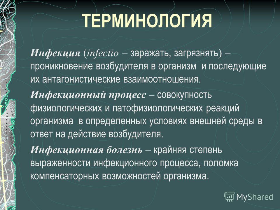 ТЕРМИНОЛОГИЯ Инфекция (infectio – заражать, загрязнять ) – проникновение возбудителя в организм и последующие их антагонистические взаимоотношения. Инфекционный процесс – совокупность физиологических и патофизиологических реакций организма в определе