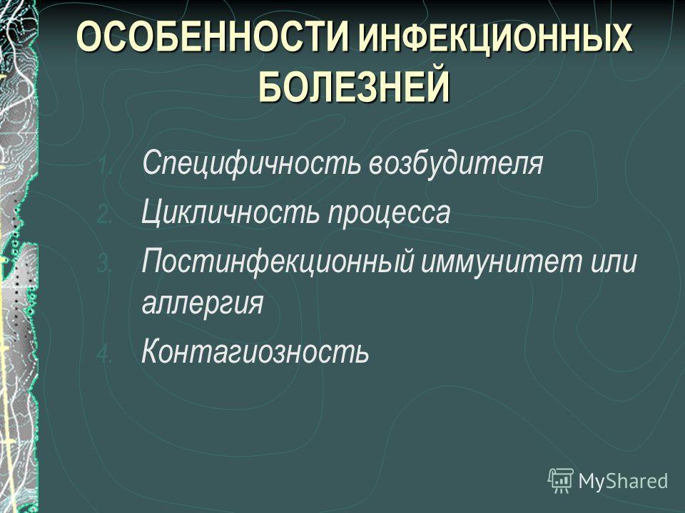 ОСОБЕННОСТИ ИНФЕКЦИОННЫХ БОЛЕЗНЕЙ 1. Специфичность возбудителя 2. Цикличность процесса 3. Постинфекционный иммунитет или аллергия 4. Контагиозность