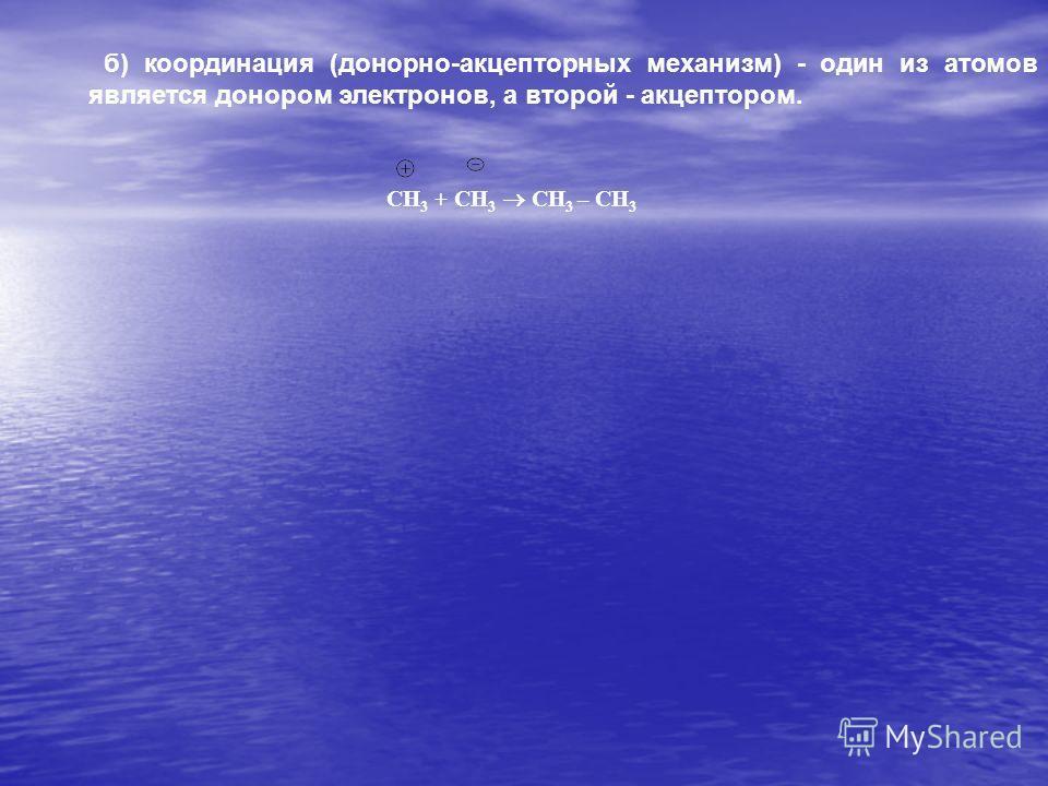 б) координация (донорно-акцепторных механизм) - один из атомов является донором электронов, а второй - акцептором. СН 3 + СН 3 СН 3 – СН 3