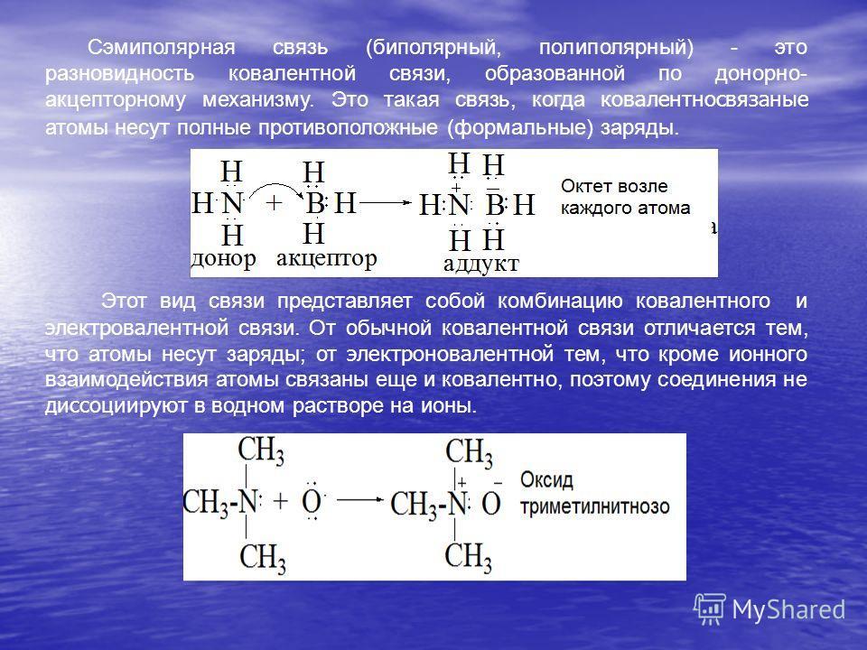 Сэмиполярная связь (биполярный, полиполярный) - это разновидность ковалентной связи, образованной по донорно- акцепторному механизму. Это такая связь, когда ковалентносвязаные атомы несут полные противоположные (формальные) заряды. Этот вид связи пре