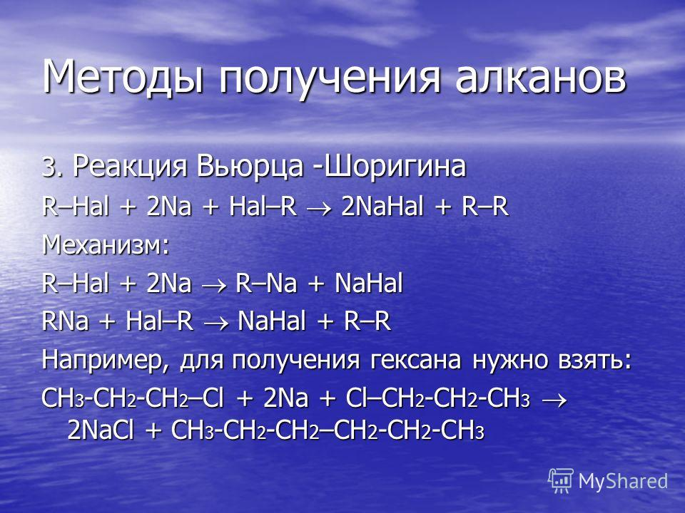 Методы получения алканов 3. Реакция Вьюрца -Шоригина R–Hal + 2Na + Hal–R 2NaHal + R–R Механизм: R–Hal + 2Na R–Na + NaHal RNa + Hal–R NaHal + R–R Например, для получения гексанa нужно взять: СН 3 -СН 2 -СН 2 –Сl + 2Na + Сl–СН 2 -СН 2 -СН 3 2NaСl + СН