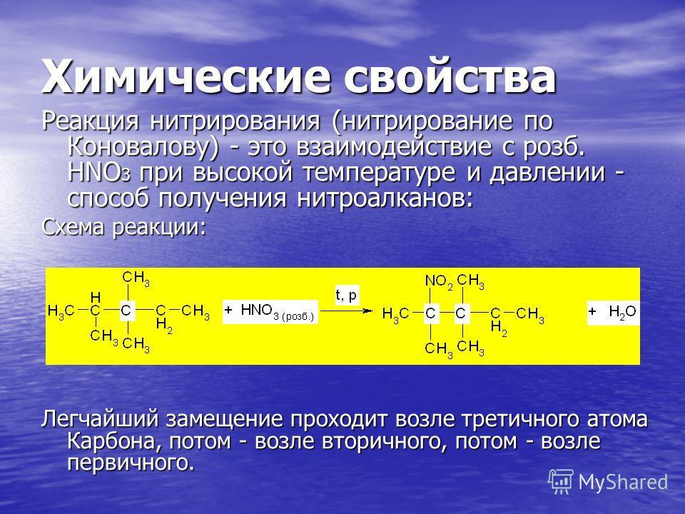 Химические свойства Реакция нитрирования (нитрирование по Коновалову) - это взаимодействие с розб. НNO 3 при высокой температуре и давлении - способ получения нитроалканов: Схема реакции: Легчайший замещение проходит возле третичного атома Карбона, п